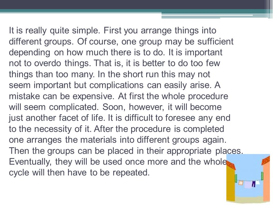 It is really quite simple. First you arrange things into different groups. Of course, one group may be sufficient depending on how much there is to do