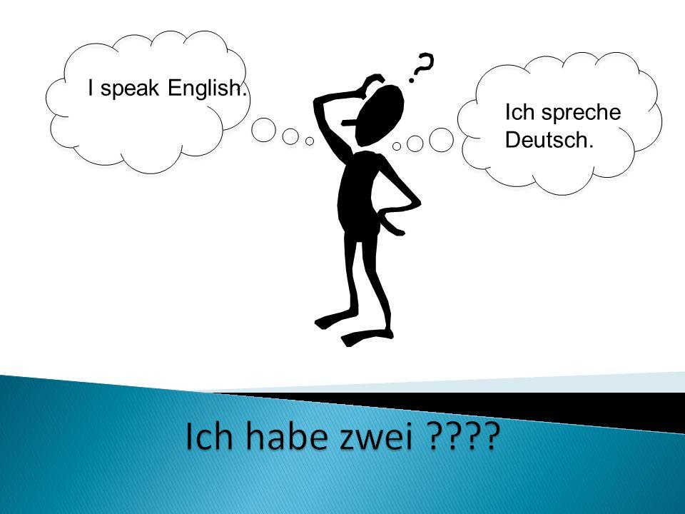 Ich spreche Deutsch. I speak English.