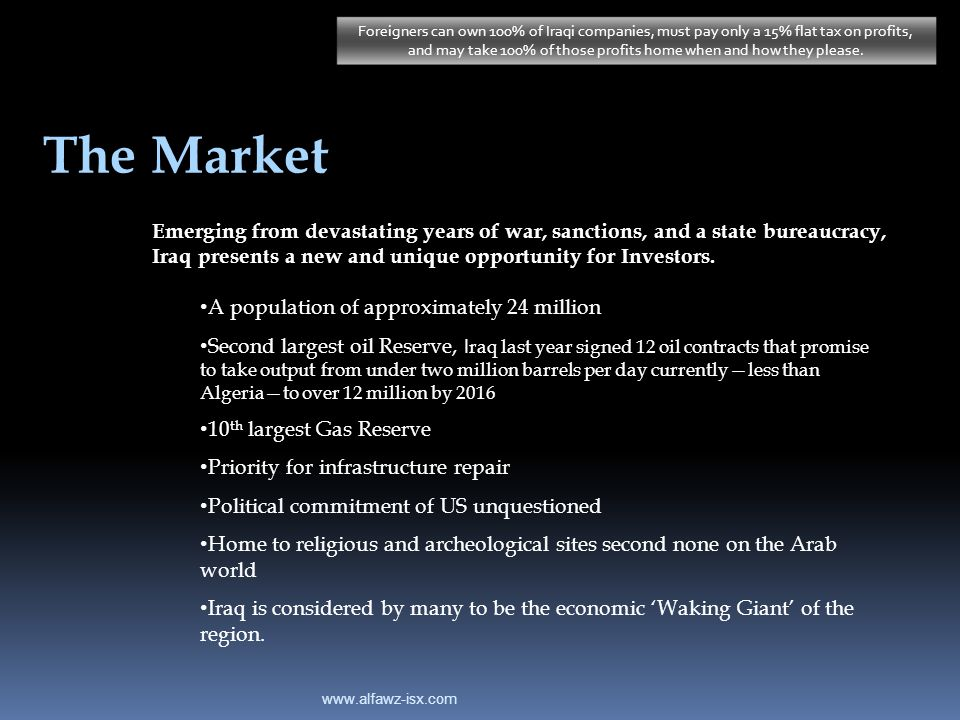www.alfawz-isx.com The Market Emerging from devastating years of war, sanctions, and a state bureaucracy, Iraq presents a new and unique opportunity f
