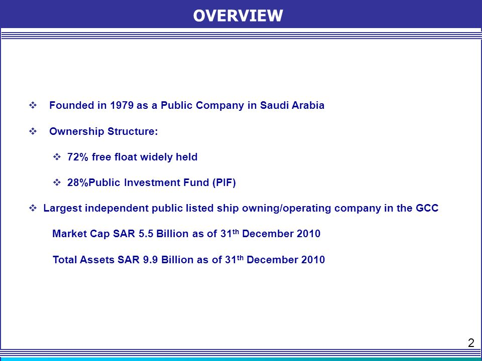 OVERVIEW Founded in 1979 as a Public Company in Saudi Arabia Ownership Structure: 72% free float widely held 28%Public Investment Fund (PIF) Largest independent public listed ship owning/operating company in the GCC Market Cap SAR 5.5 Billion as of 31 th December 2010 Total Assets SAR 9.9 Billion as of 31 th December 2010 2