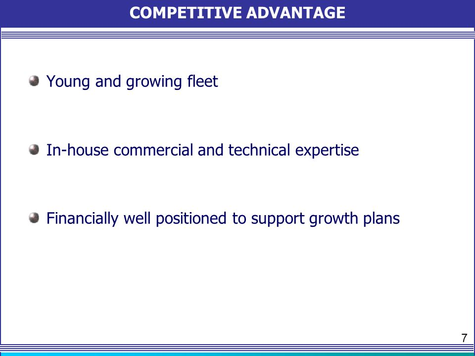 COMPETITIVE ADVANTAGE Young and growing fleet In-house commercial and technical expertise Financially well positioned to support growth plans 7