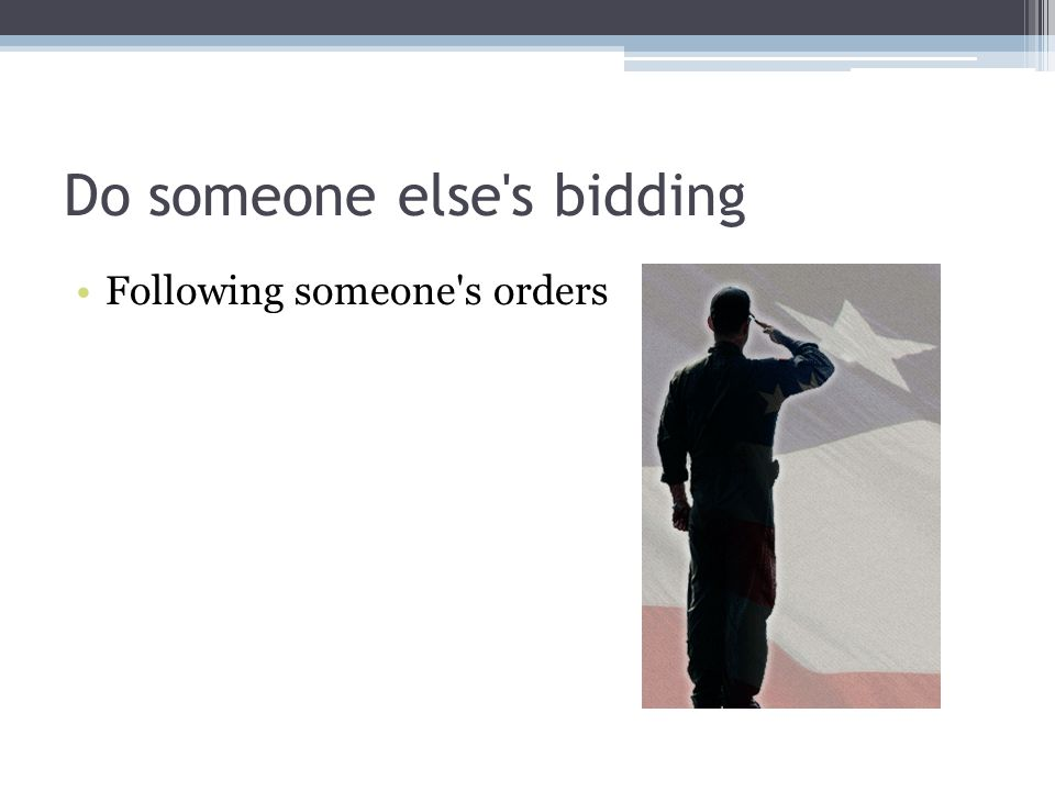 Do someone else's bidding Following someone's orders