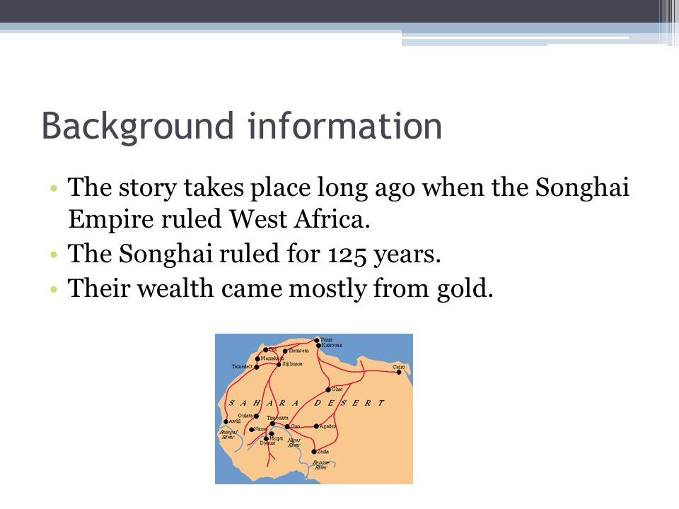 Background information The story takes place long ago when the Songhai Empire ruled West Africa. The Songhai ruled for 125 years. Their wealth came mo