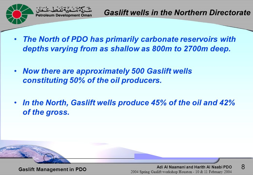 Adi Al Naamani and Harith Al Naabi PDO 2004 Spring Gaslift workshop Houston - 10 & 11 February 2004 Petroleum Development Oman Gaslift Management in PDO Design Design in most wells has 2 to 5 mandrels, depending on well depth and expected deepest operating point IPO valves are run in >95% of the wells Mostly unloading valve sizes are the same as the orifice valve size.