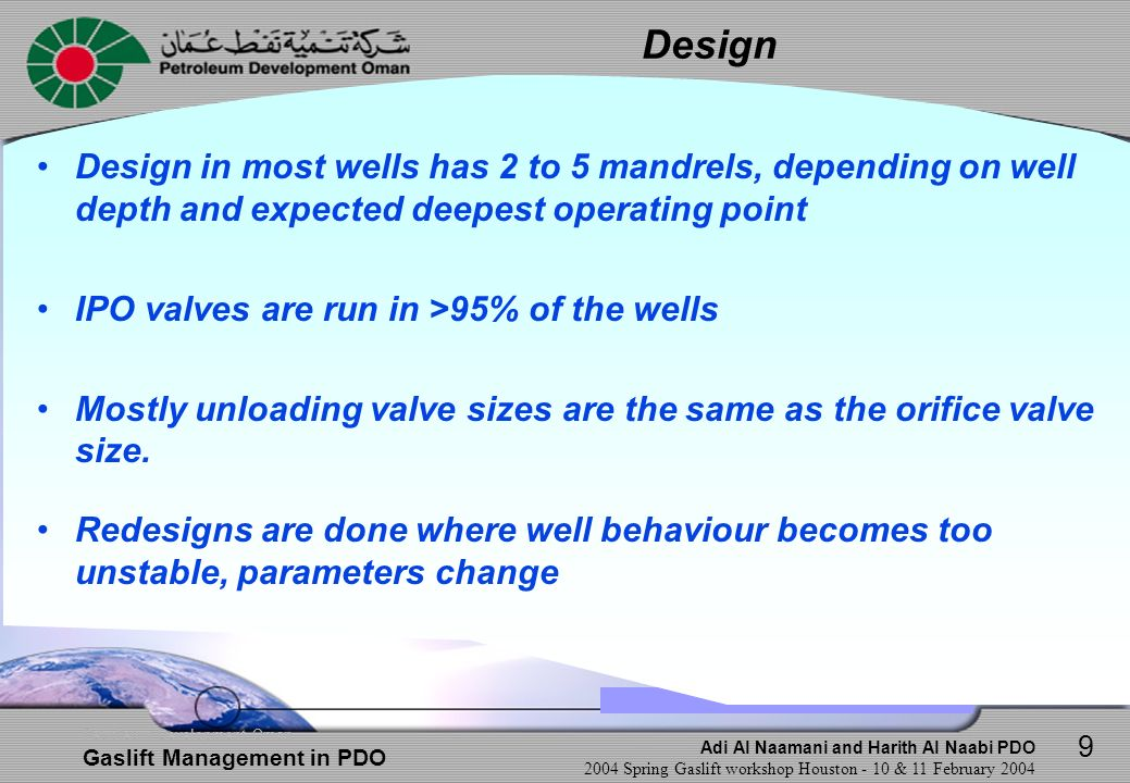 Adi Al Naamani and Harith Al Naabi PDO 2004 Spring Gaslift workshop Houston - 10 & 11 February 2004 Petroleum Development Oman Gaslift Management in PDO Initial Performance Operating @ mandrel 2 (through unloading valve) Later Performance Operating @ mandrel 4 Future Performance after on-stream of Water Injector Operating @ mandrel 3 (through unloading valve) 10