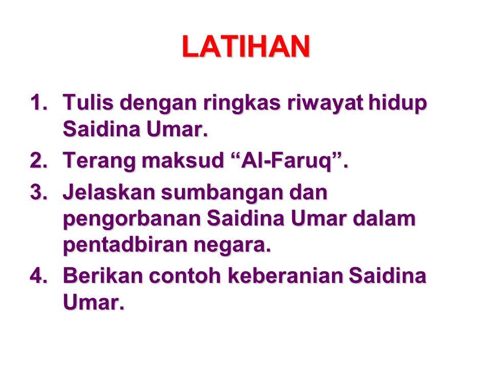 LATIHAN 1.Tulis dengan ringkas riwayat hidup Saidina Umar. 2.Terang maksud Al-Faruq. 3.Jelaskan sumbangan dan pengorbanan Saidina Umar dalam pentadbir