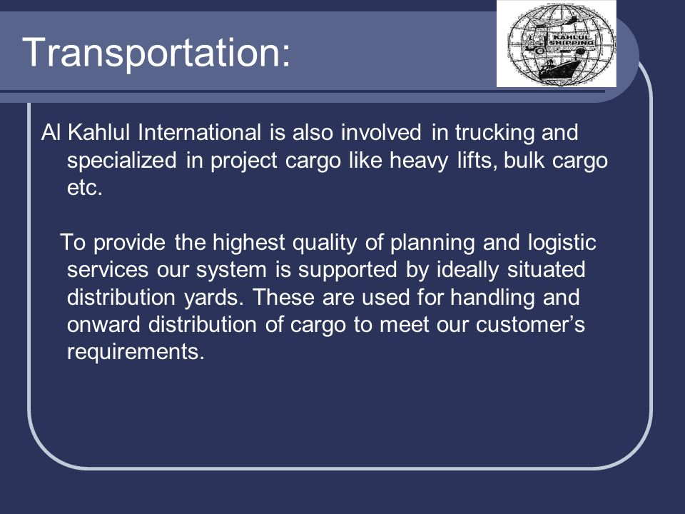 Transportation: Al Kahlul International is also involved in trucking and specialized in project cargo like heavy lifts, bulk cargo etc. To provide the