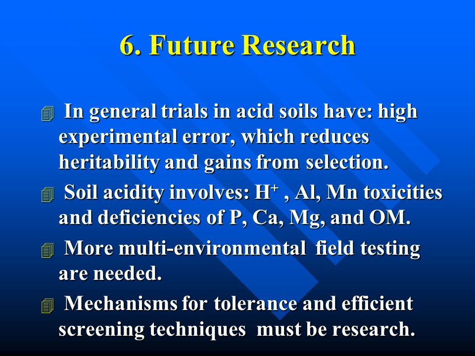6. Future Research 4 In general trials in acid soils have: high experimental error, which reduces heritability and gains from selection. 4 Soil acidit