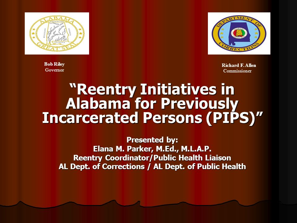 Reentry Initiatives in Alabama for Previously Incarcerated Persons (PIPS) Presented by: Elana M. Parker, M.Ed., M.L.A.P. Reentry Coordinator/Public He