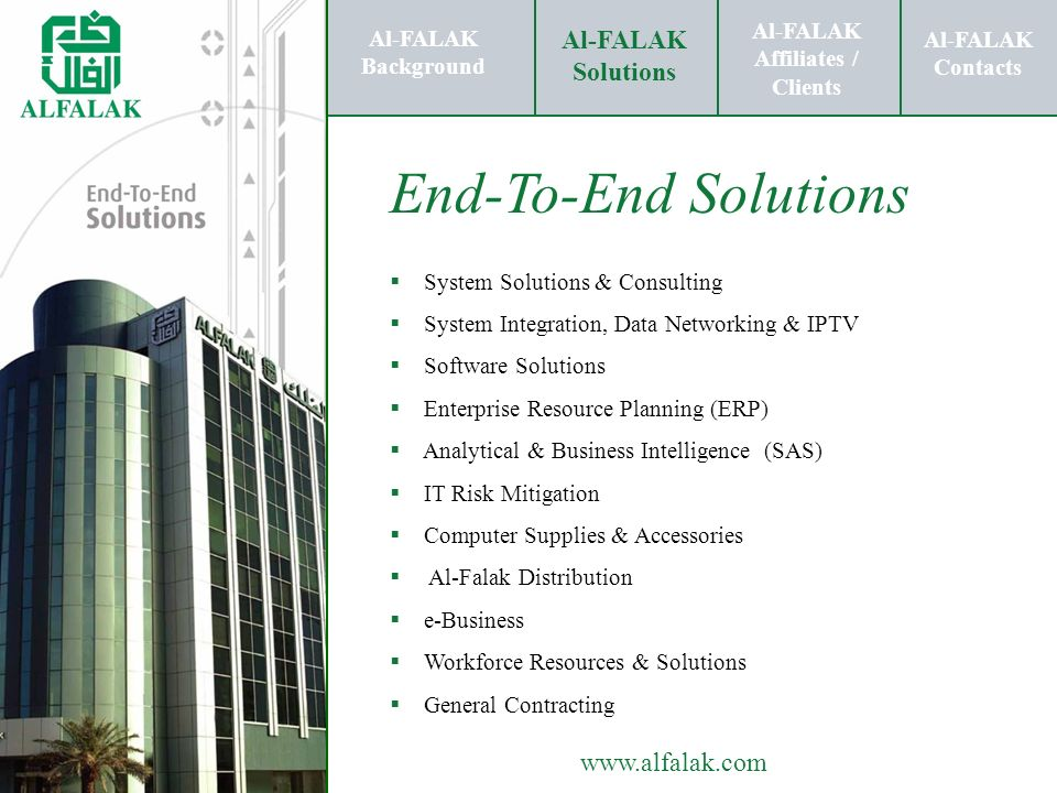 Al-FALAK Affiliates / Clients Al-FALAK Solutions Al-FALAK Contacts www.alfalak.com Al-FALAK Background Al-FALAK Affiliates / Clients Al-FALAK Solutions Al-FALAK Contacts End-to-End Solutions… Enterprise Resource Planning End-to-End Solutions System Solutions & Consulting IPTV Software Solutions Computer Supplies & Accessories Workforce Resources & Solutions Support Clients IT Risk Mitigation e-Business General Contracting Analytical & Business Intelligence Al-FALAK Background Al-FALAK Affiliates / Clients Al-FALAK Solutions Al-FALAK Contacts Al-Falak Distribution