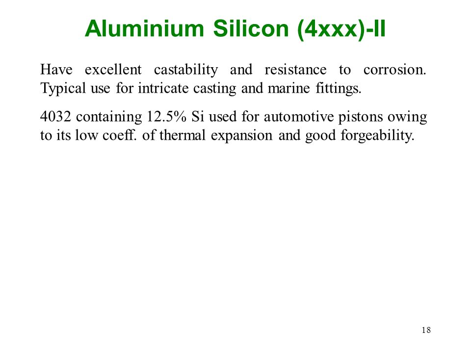 18 Aluminium Silicon (4xxx)-II Have excellent castability and resistance to corrosion. Typical use for intricate casting and marine fittings. 4032 con
