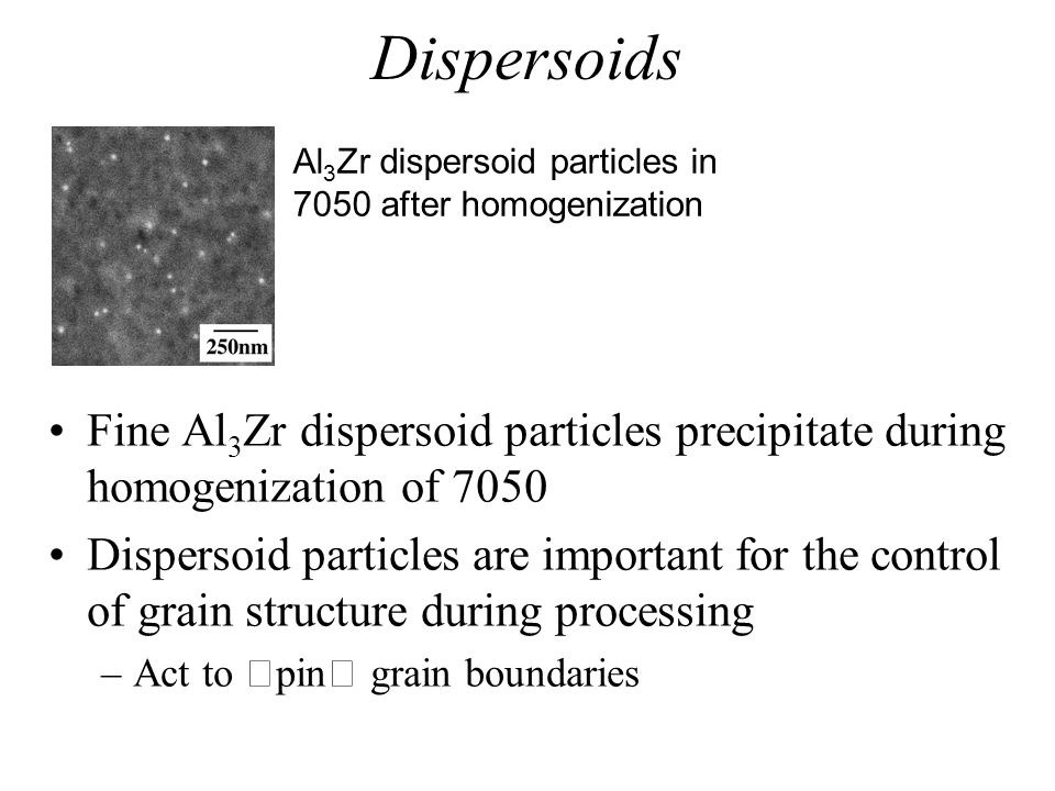 Dispersoids Fine Al 3 Zr dispersoid particles precipitate during homogenization of 7050 Dispersoid particles are important for the control of grain st