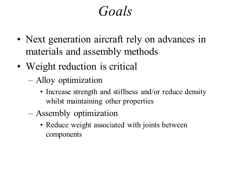 Goals Next generation aircraft rely on advances in materials and assembly methods Weight reduction is critical –Alloy optimization Increase strength a