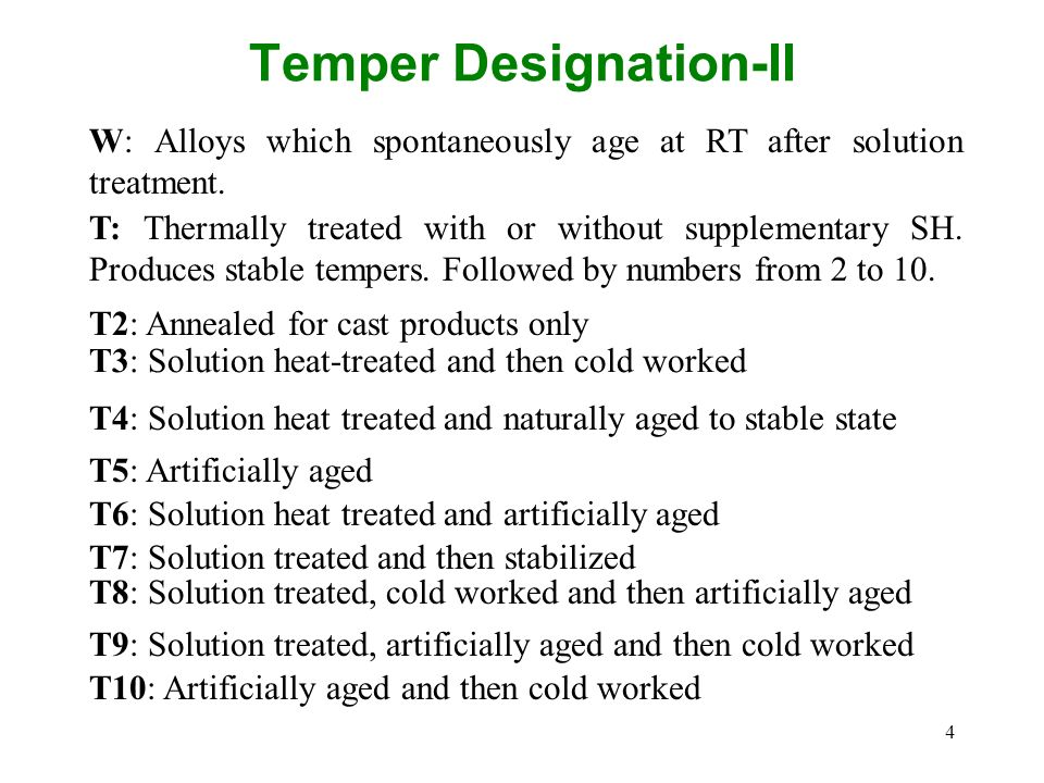 4 Temper Designation-II W: Alloys which spontaneously age at RT after solution treatment. T: Thermally treated with or without supplementary SH. Produ