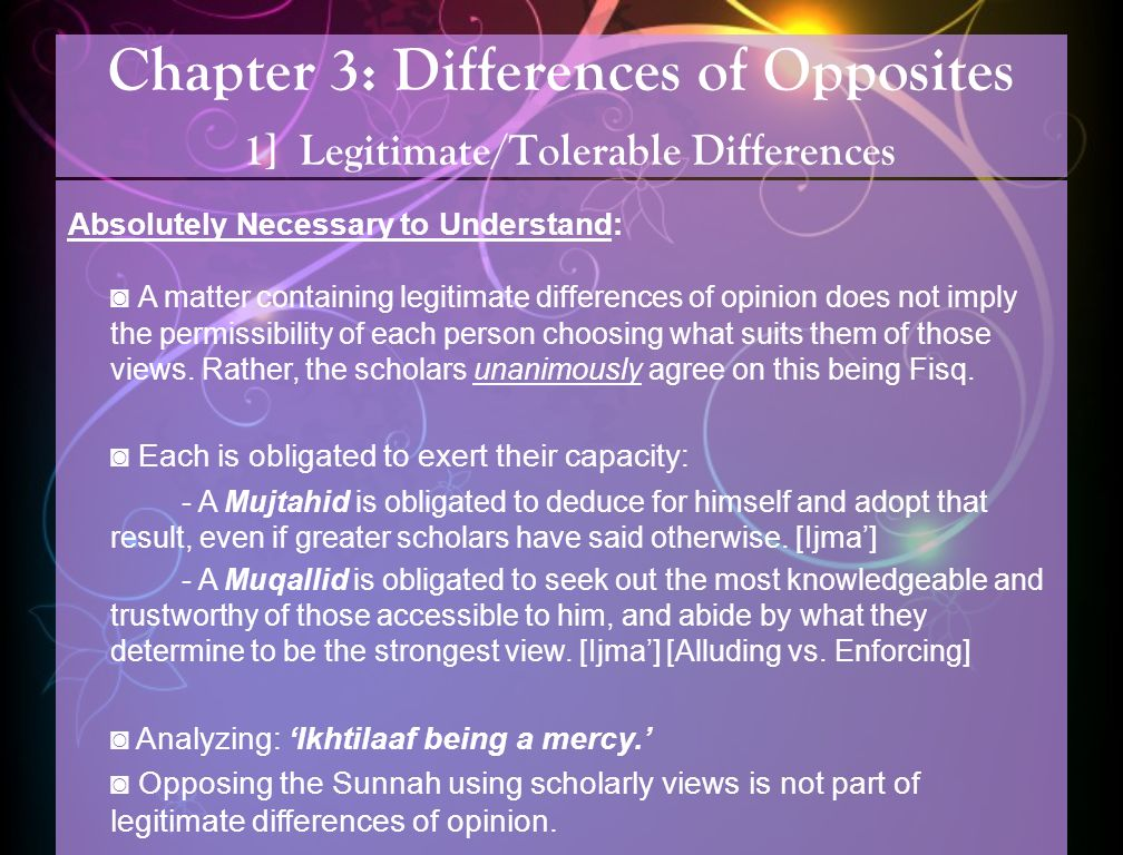 Chapter 3: Differences of Opposites 1] Legitimate/Tolerable Differences Absolutely Necessary to Understand: A matter containing legitimate differences of opinion does not imply the permissibility of each person choosing what suits them of those views.