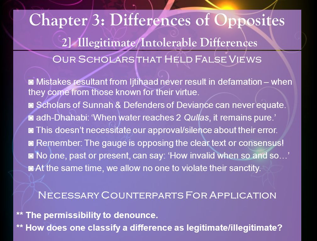 Chapter 3: Differences of Opposites 2] Illegitimate/Intolerable Differences Our Scholars that Held False Views Mistakes resultant from Ijtihaad never result in defamation – when they come from those known for their virtue.