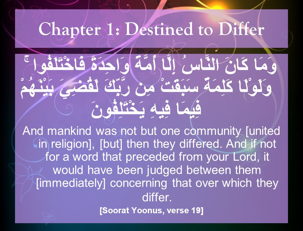 Chapter 1: Destined to Differ وَلَوْ شَاءَ رَبُّكَ لَجَعَلَ النَّاسَ أُمَّةً وَاحِدَةً ۖ وَلَا يَزَالُونَ مُخْتَلِفِينَ ۞ إِلَّا مَن رَّحِمَ رَبُّكَ ۚ وَلِذَٰلِكَ خَلَقَهُمْ… And if your Lord had willed, He could have made mankind one community; but they will not cease to differ.