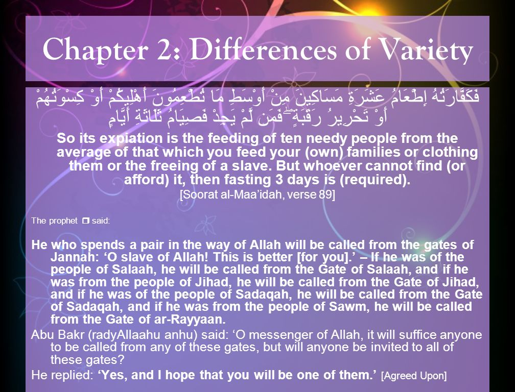 Chapter 2: Differences of Variety فَكَفَّارَتُهُ إِطْعَامُ عَشَرَةِ مَسَاكِينَ مِنْ أَوْسَطِ مَا تُطْعِمُونَ أَهْلِيكُمْ أَوْ كِسْوَتُهُمْ أَوْ تَحْرِيرُ رَقَبَةٍ ۖ فَمَن لَّمْ يَجِدْ فَصِيَامُ ثَلَاثَةِ أَيَّامٍ So its expiation is the feeding of ten needy people from the average of that which you feed your (own) families or clothing them or the freeing of a slave.