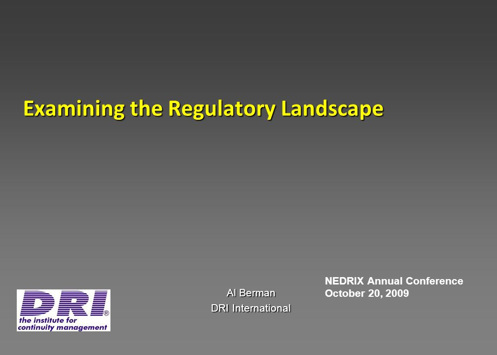 Examining the Regulatory Landscape Al Berman DRI International NEDRIX Annual Conference October 20, 2009