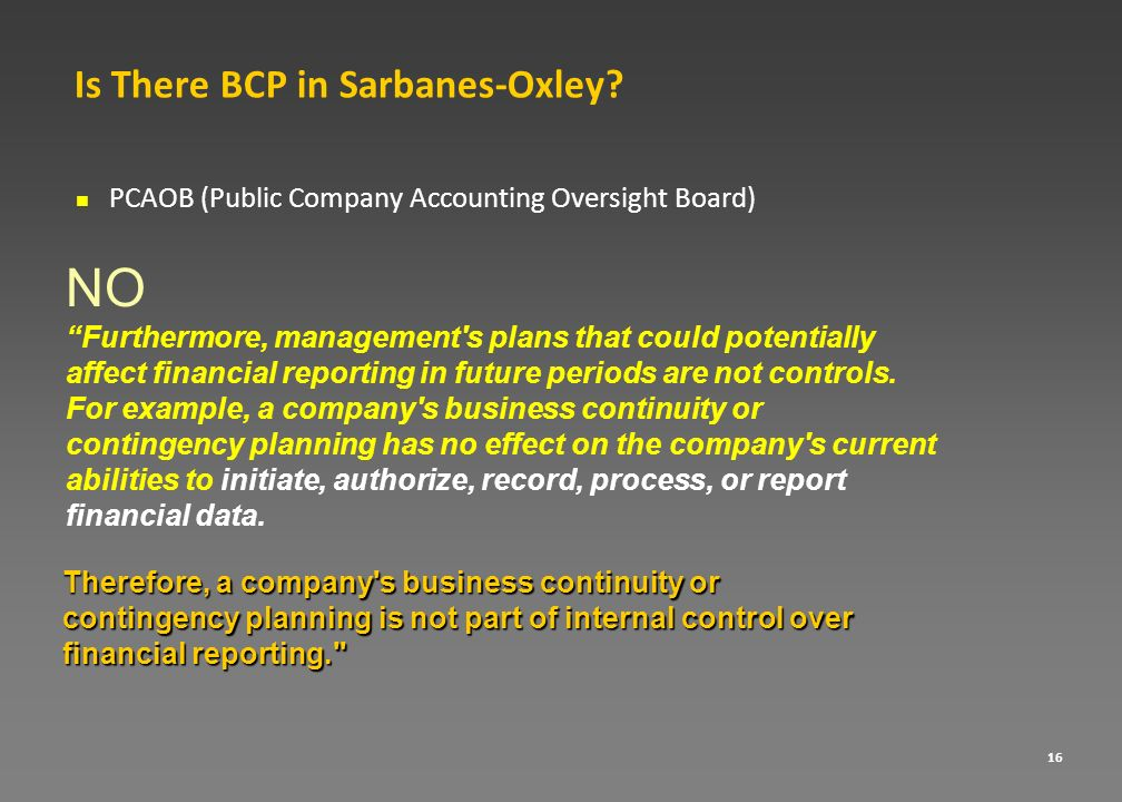 16 Is There BCP in Sarbanes-Oxley? PCAOB (Public Company Accounting Oversight Board) NO Furthermore, management's plans that could potentially affect
