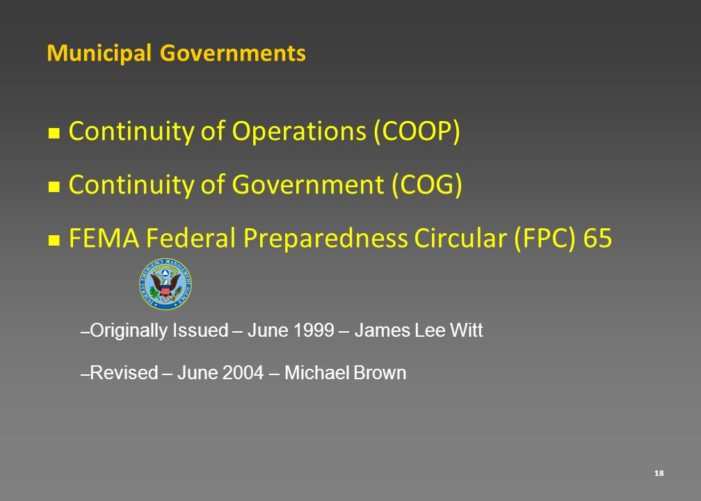 18 Continuity of Operations (COOP) Continuity of Government (COG) FEMA Federal Preparedness Circular (FPC) 65 – Originally Issued – June 1999 – James