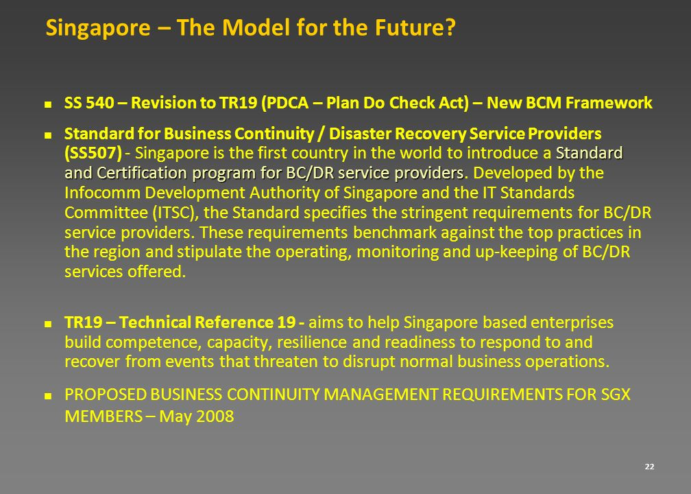 22 Singapore – The Model for the Future? SS 540 – Revision to TR19 (PDCA – Plan Do Check Act) – New BCM Framework Standard and Certification program f