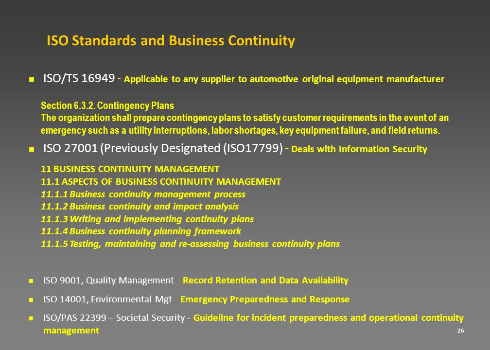 26 ISO Standards and Business Continuity ISO/TS 16949 - Applicable to any supplier to automotive original equipment manufacturer ISO 27001 (Previously