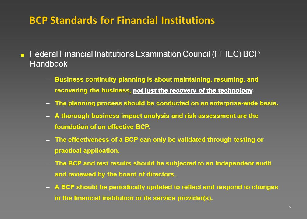 5 BCP Standards for Financial Institutions Federal Financial Institutions Examination Council (FFIEC) BCP Handbook – Business continuity planning is a