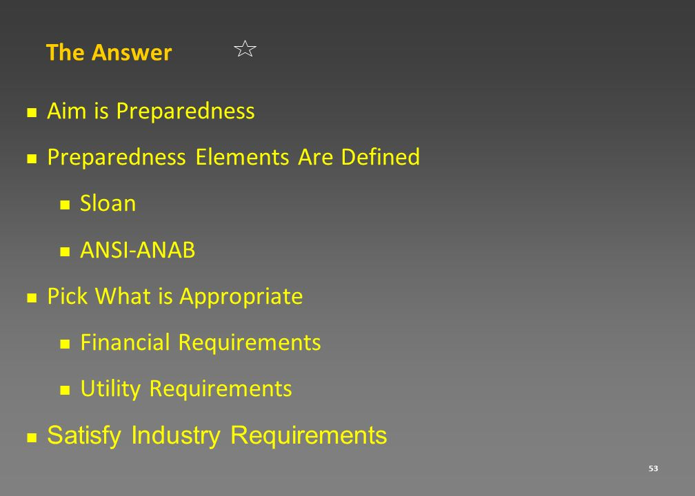 53 The Answer Aim is Preparedness Preparedness Elements Are Defined Sloan ANSI-ANAB Pick What is Appropriate Financial Requirements Utility Requiremen