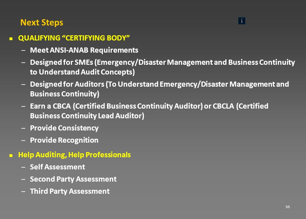 55 Next Steps QUALIFYING CERTIFYING BODY – Meet ANSI-ANAB Requirements – Designed for SMEs (Emergency/Disaster Management and Business Continuity to U