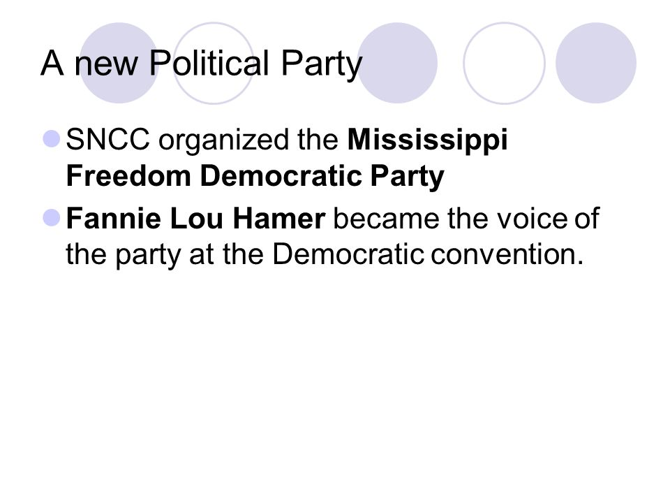 A new Political Party SNCC organized the Mississippi Freedom Democratic Party Fannie Lou Hamer became the voice of the party at the Democratic convent
