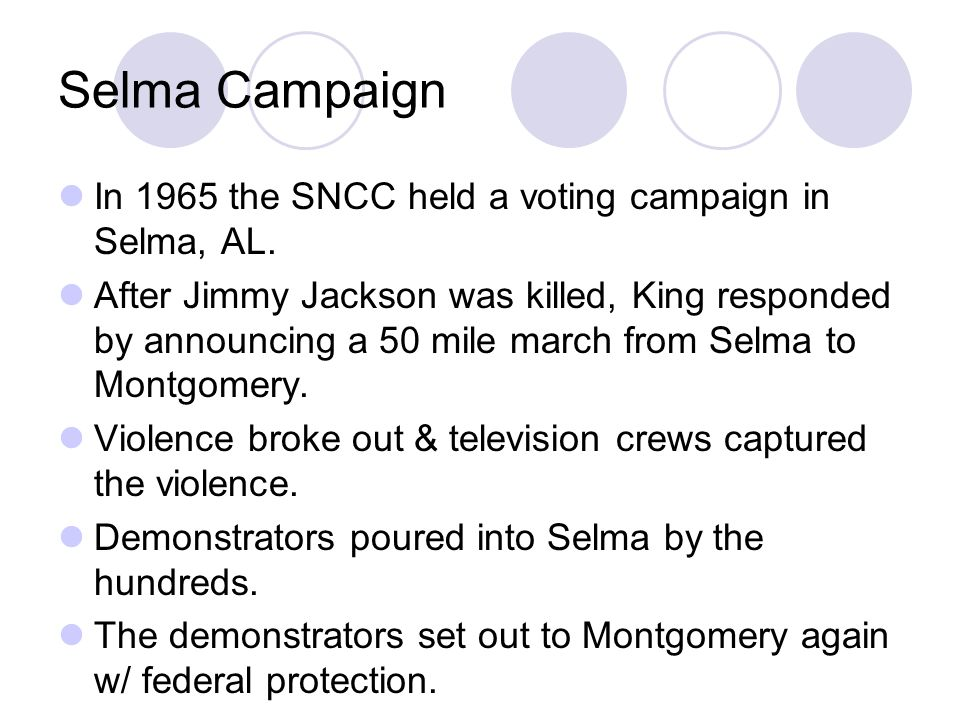 Selma Campaign In 1965 the SNCC held a voting campaign in Selma, AL. After Jimmy Jackson was killed, King responded by announcing a 50 mile march from