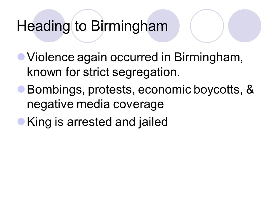 Heading to Birmingham Violence again occurred in Birmingham, known for strict segregation. Bombings, protests, economic boycotts, & negative media cov