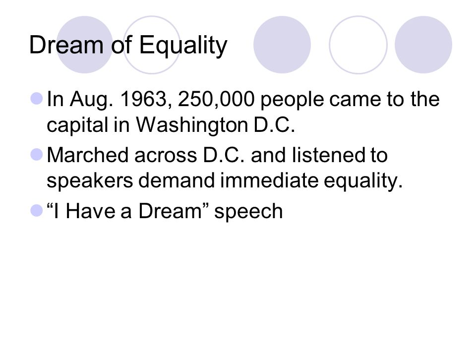 Dream of Equality In Aug. 1963, 250,000 people came to the capital in Washington D.C. Marched across D.C. and listened to speakers demand immediate eq