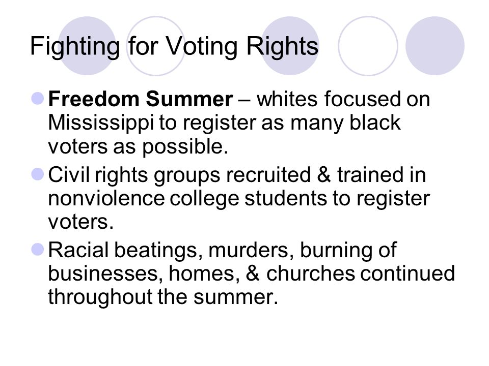 Fighting for Voting Rights Freedom Summer – whites focused on Mississippi to register as many black voters as possible. Civil rights groups recruited