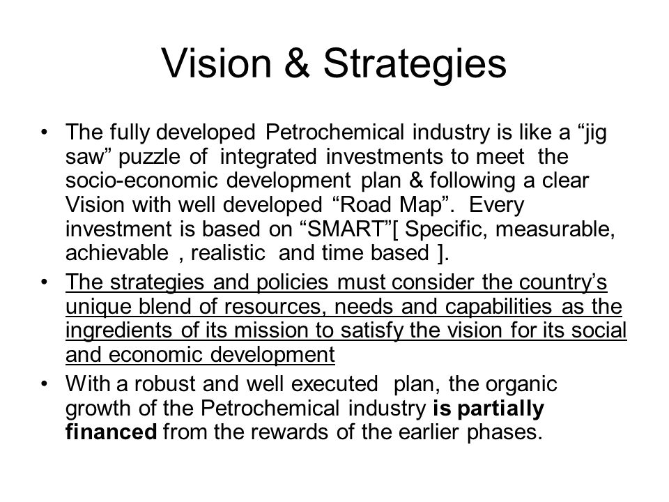 Vision & Strategies The fully developed Petrochemical industry is like a jig saw puzzle of integrated investments to meet the socio-economic developme