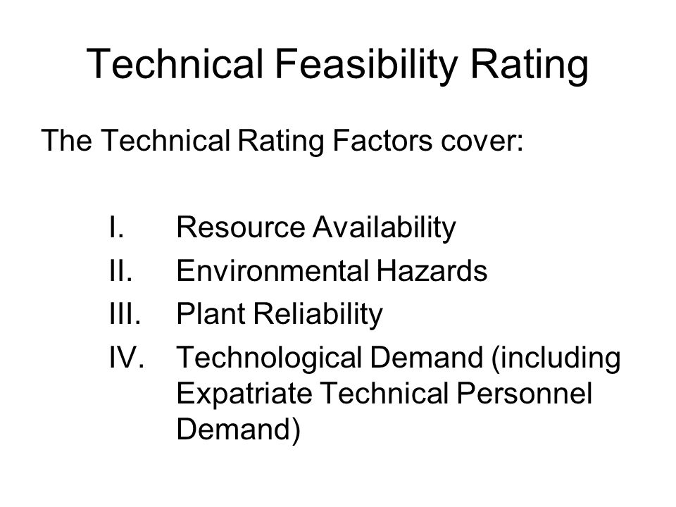 Technical Feasibility Rating The Technical Rating Factors cover: I.Resource Availability II.Environmental Hazards III.Plant Reliability IV.Technologic