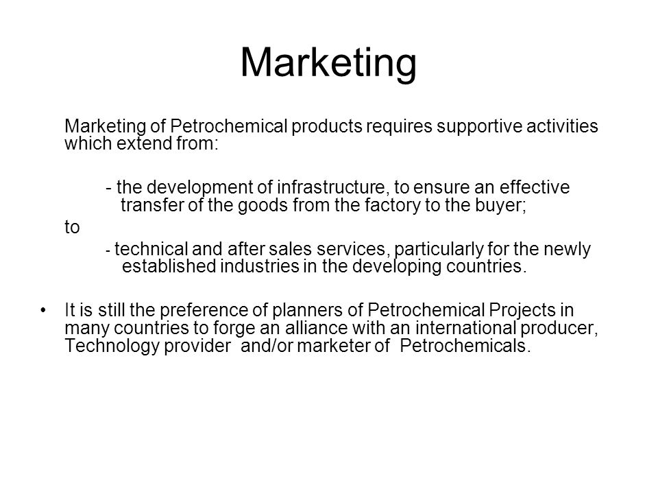Marketing Marketing of Petrochemical products requires supportive activities which extend from: - the development of infrastructure, to ensure an effe