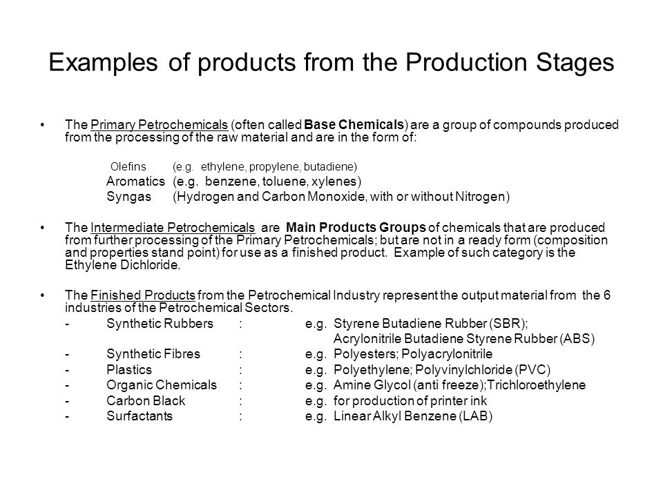 Examples of products from the Production Stages The Primary Petrochemicals (often called Base Chemicals) are a group of compounds produced from the pr