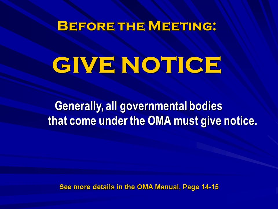 Before the Meeting: GIVE NOTICE Generally, all governmental bodies that come under the OMA must give notice.