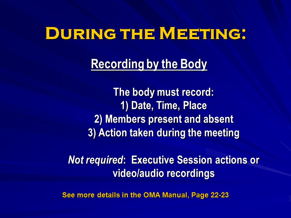 During the Meeting: Recording by the Body The body must record: 1) Date, Time, Place 2) Members present and absent 3) Action taken during the meeting Not required : Executive Session actions or video/audio recordings See more details in the OMA Manual, Page 22-23