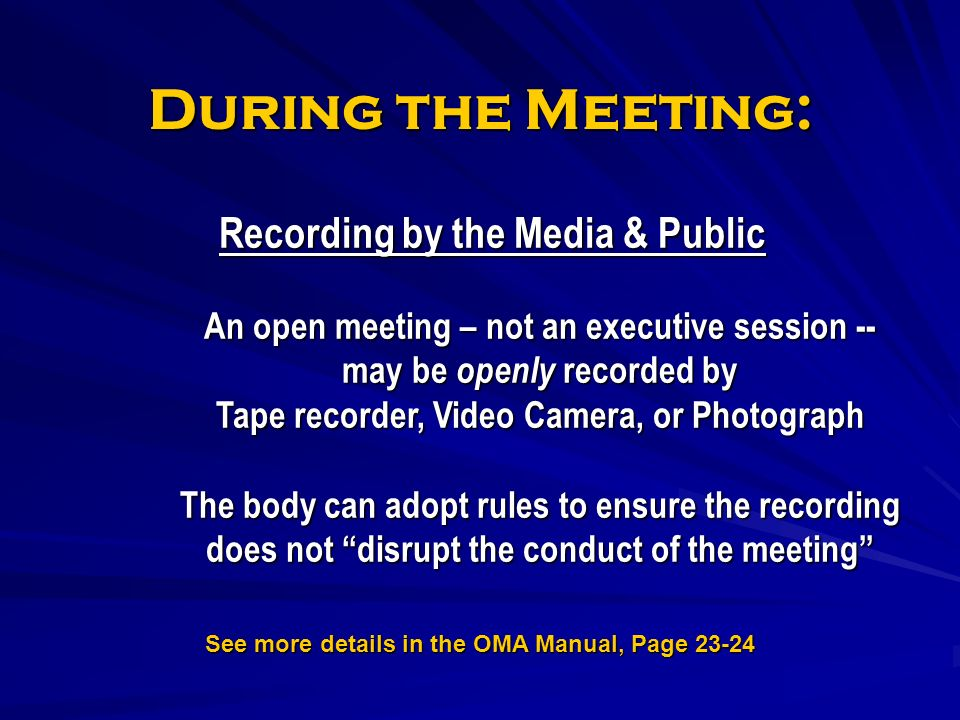 During the Meeting: Recording by the Media & Public An open meeting – not an executive session -- may be openly recorded by Tape recorder, Video Camera, or Photograph The body can adopt rules to ensure the recording does not disrupt the conduct of the meeting See more details in the OMA Manual, Page 23-24