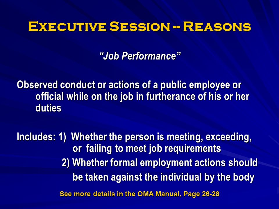 Executive Session -- Reasons Job Performance Observed conduct or actions of a public employee or official while on the job in furtherance of his or her duties Includes: 1) Whether the person is meeting, exceeding, or failing to meet job requirements 2) Whether formal employment actions should 2) Whether formal employment actions should be taken against the individual by the body See more details in the OMA Manual, Page 26-28