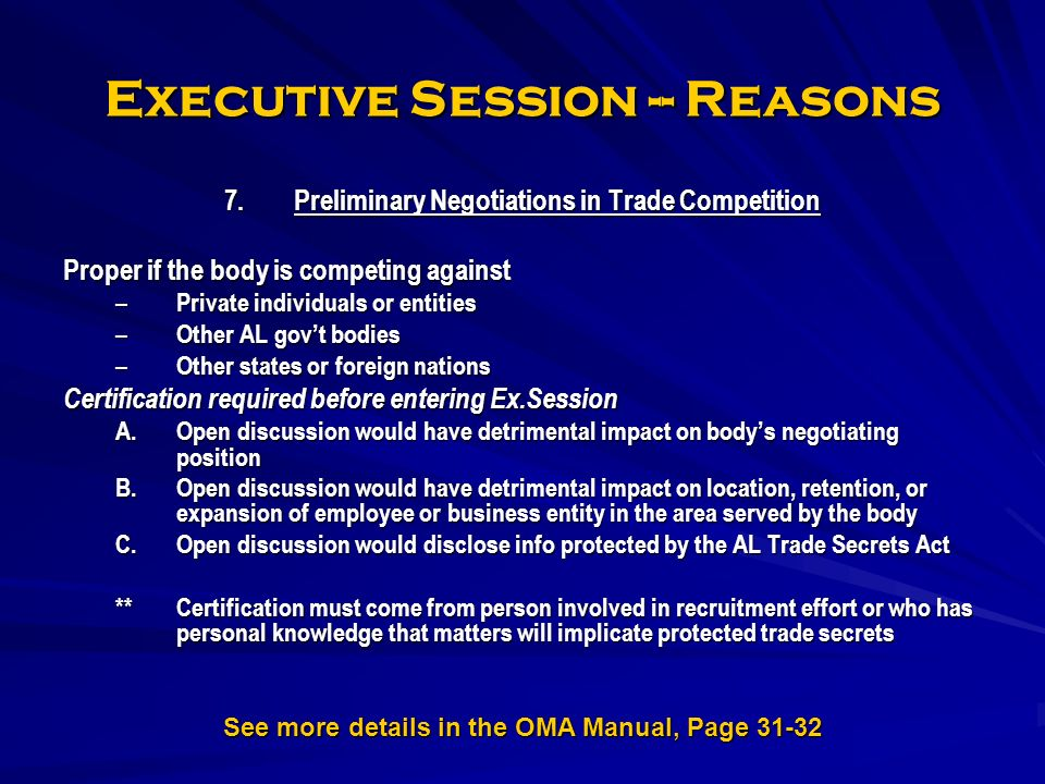 Executive Session -- Reasons 7.Preliminary Negotiations in Trade Competition Proper if the body is competing against – Private individuals or entities – Other AL govt bodies – Other states or foreign nations Certification required before entering Ex.Session A.Open discussion would have detrimental impact on bodys negotiating position B.Open discussion would have detrimental impact on location, retention, or expansion of employee or business entity in the area served by the body C.Open discussion would disclose info protected by the AL Trade Secrets Act **Certification must come from person involved in recruitment effort or who has personal knowledge that matters will implicate protected trade secrets See more details in the OMA Manual, Page 31-32
