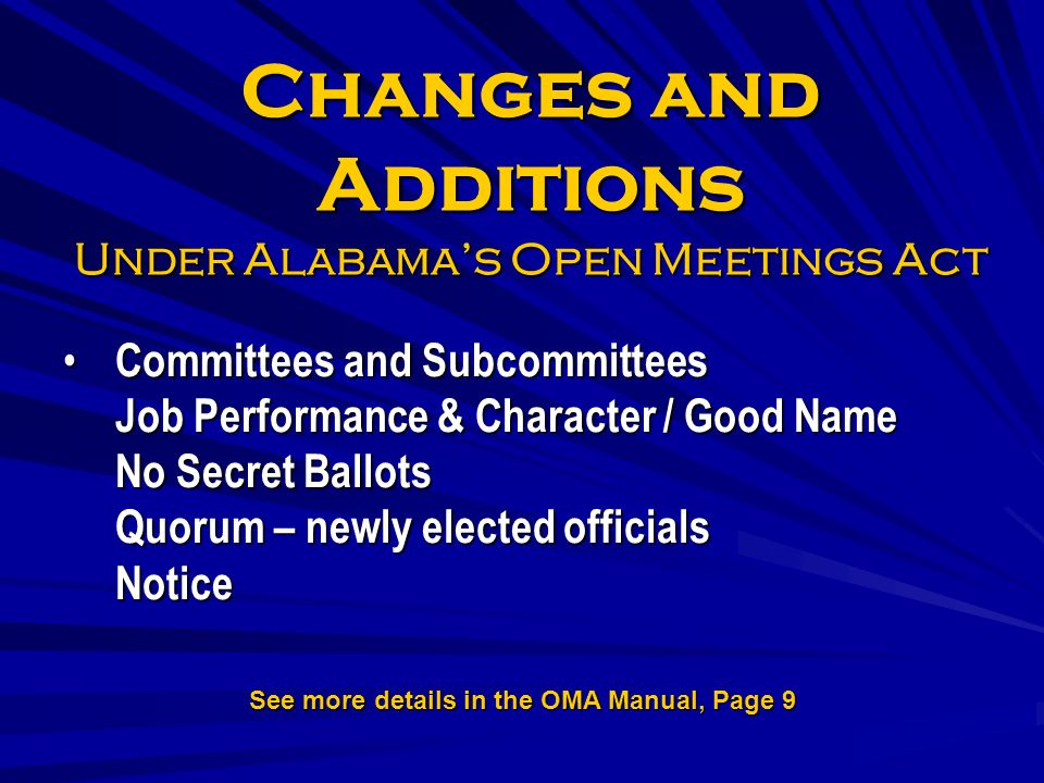 Changes and Additions Under Alabamas Open Meetings Act Committees and Subcommittees Job Performance & Character / Good Name No Secret Ballots Quorum – newly elected officials Notice Committees and Subcommittees Job Performance & Character / Good Name No Secret Ballots Quorum – newly elected officials Notice See more details in the OMA Manual, Page 9