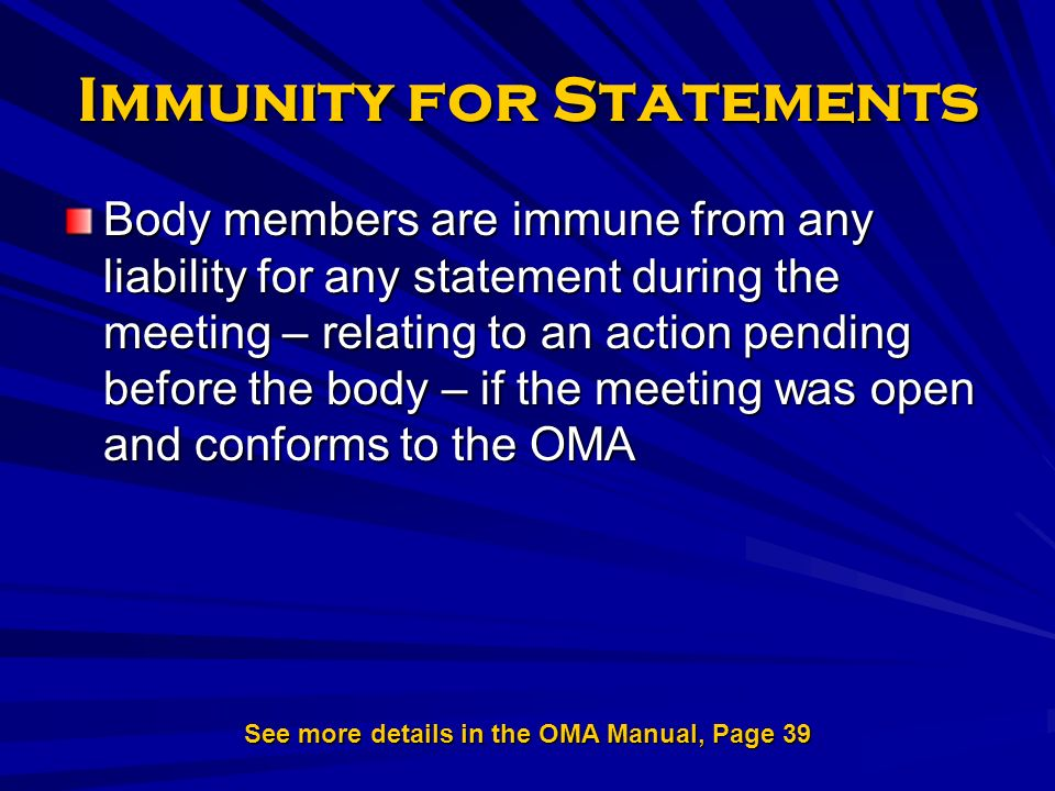 Immunity for Statements Body members are immune from any liability for any statement during the meeting – relating to an action pending before the body – if the meeting was open and conforms to the OMA See more details in the OMA Manual, Page 39