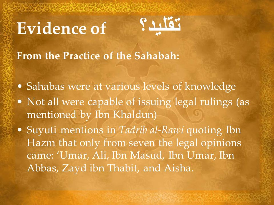 Evidence of تقليد؟ From the Practice of the Sahabah: Sahabas were at various levels of knowledge Not all were capable of issuing legal rulings (as men