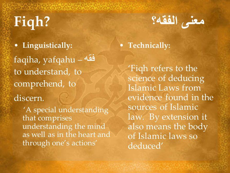 Fiqh? معنى الفقه؟ Linguistically: faqiha, yafqahu – فقه to understand, to comprehend, to discern. A special understanding that comprises understanding