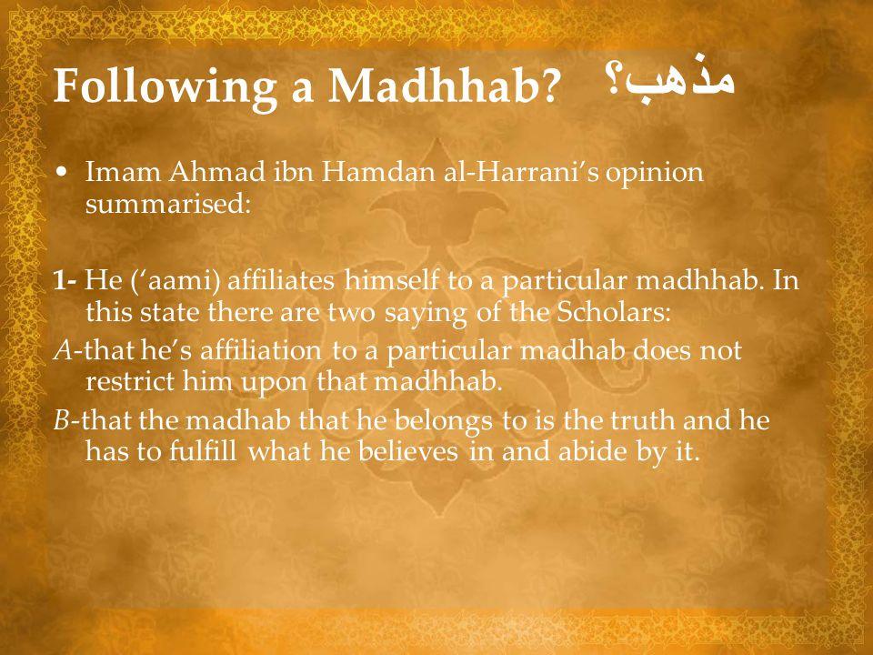 Following a Madhhab? مذهب؟ Imam Ahmad ibn Hamdan al-Harranis opinion summarised: 1- He (aami) affiliates himself to a particular madhhab. In this stat