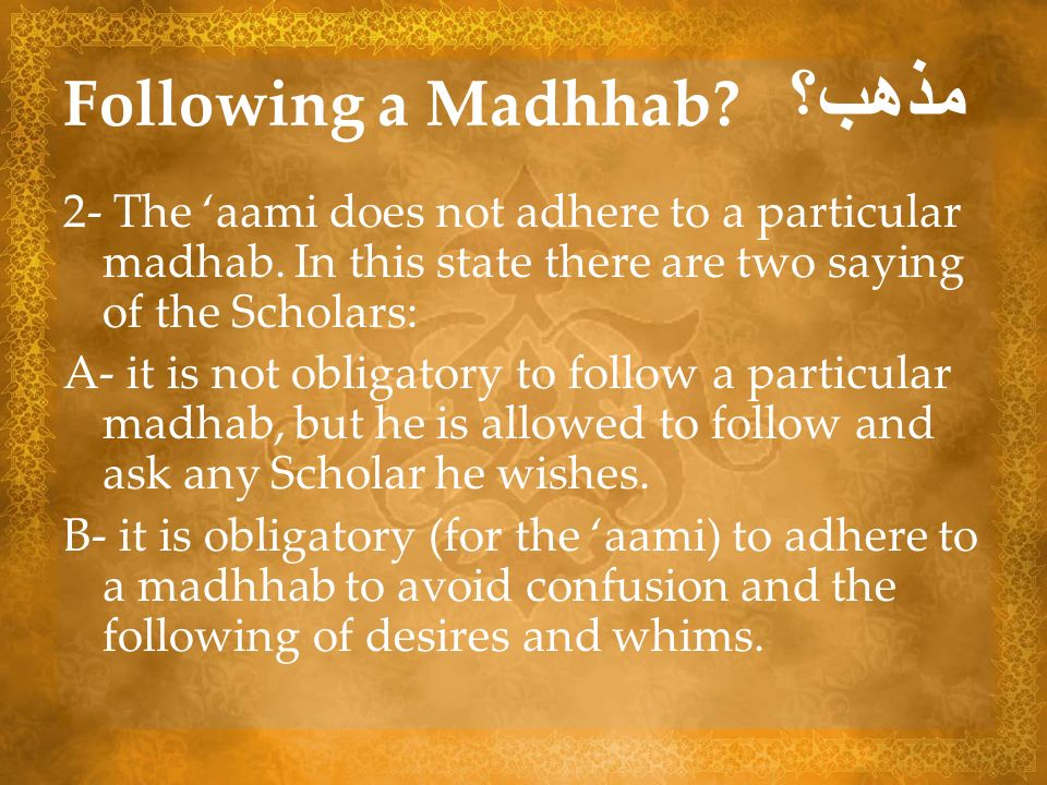 Following a Madhhab? مذهب؟ 2- The aami does not adhere to a particular madhab. In this state there are two saying of the Scholars: A- it is not obliga